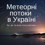Не Персеїдами єдиними. Метеорні потоки, які можна спостерігати в Україні
